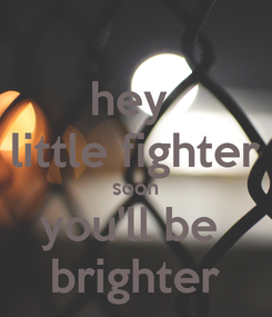 Poster: hey  little fighter soon you'll be  brighter