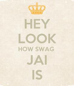 Poster: HEY LOOK HOW SWAG  JAI IS