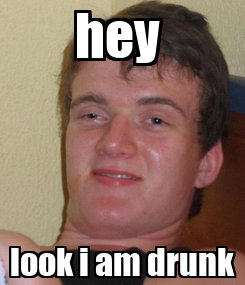 Poster: hey  look i am drunk