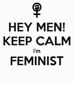 Poster: HEY MEN! KEEP CALM i'm FEMINIST