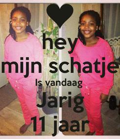 Poster: hey mijn schatje Is vandaag  Jarig 11 jaar