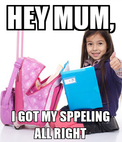 Poster: HEY MUM, I GOT MY SPPELING ALL RIGHT