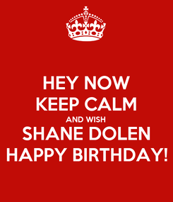 Poster: HEY NOW KEEP CALM AND WISH SHANE DOLEN HAPPY BIRTHDAY!