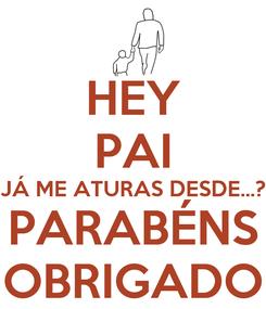 Poster: HEY PAI JÁ ME ATURAS DESDE...? PARABÉNS OBRIGADO
