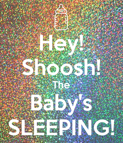 Poster: Hey! Shoosh! The Baby's SLEEPING!
