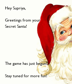 Poster: Hey Supriya,  Greetings from your  Secret Santa!       The game has just begun!!  Stay tuned for more fun!   Have a great day!