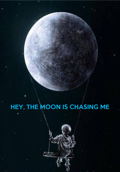Poster:    HEY, THE MOON IS CHASING ME