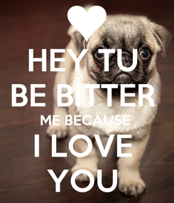 Poster: HEY TU  BE BITTER  ME BECAUSE  I LOVE  YOU