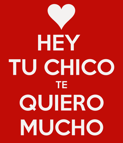 Poster: HEY  TU CHICO TE QUIERO MUCHO