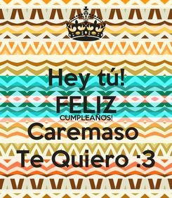 Poster: Hey tú! FELIZ CUMPLEAÑOS! Caremaso  Te Quiero :3