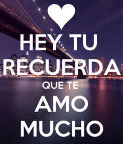 Poster: HEY TU  RECUERDA QUE TE  AMO MUCHO