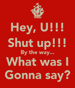 Poster: Hey, U!!! Shut up!!! By the way... What was I Gonna say?
