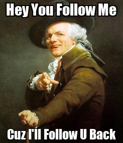 Poster: Hey You Follow Me Cuz I'll Follow U Back