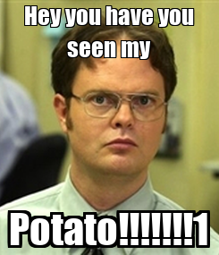 Poster: Hey you have you seen my Potato!!!!!!!1