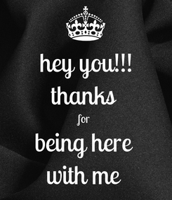 Poster: hey you!!! thanks  for  being here  with me