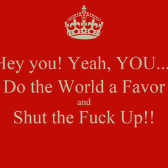 Poster: Hey you! Yeah, YOU.... Do the World a Favor and Shut the Fuck Up!!