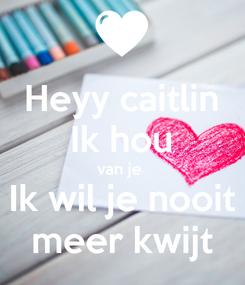 Poster: Heyy caitlin Ik hou van je  Ik wil je nooit meer kwijt