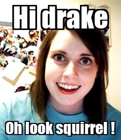 Poster: Hi drake Oh look squirrel !