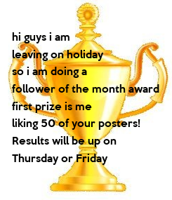 Poster:  hi guys i am  leaving on holiday  so i am doing a  follower of the month award first prize is me liking 50 of your posters! Results will be up on  Thursday or