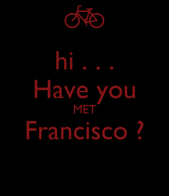 Poster: hi . . . Have you MET Francisco ?