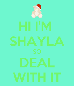 Poster: HI I'M  SHAYLA SO DEAL WITH IT