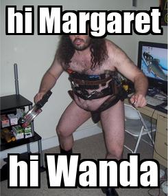 Poster: hi Margaret hi Wanda