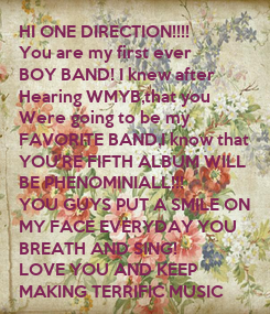 Poster: HI ONE DIRECTION!!!! You are my first ever  BOY BAND! I knew after Hearing WMYB,that you Were going to be my  FAVORITE BAND,I know that YOU'RE FIFTH ALBUM WILL BE PHENOMINIALL!!! YOU GUYS PUT A SMILE