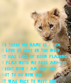 Poster: Hi there my name is Alex I love it here in the wild It has lots of room playing I play with my bros and sis  Right now I am hunting  Got to