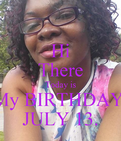 Poster: Hi There Today is My BIRTHDAY  JULY 13.