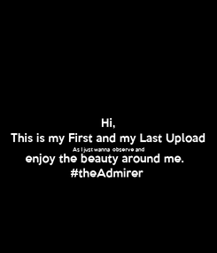 Poster: Hi, This is my First and my Last Upload As I just wanna  observe and enjoy the beauty around me.  #theAdmirer