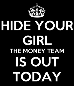 Poster: HIDE YOUR GIRL THE MONEY TEAM IS OUT TODAY