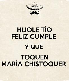 Poster: HIJOLE TÍO FELIZ CUMPLE  Y QUE  TOQUEN MARÍA CHISTOQUER