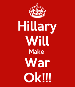 Poster: Hillary Will Make  War Ok!!!