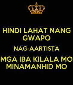 Poster: HINDI LAHAT NANG GWAPO NAG-AARTISTA MGA IBA KILALA MO MINAMANHID MO