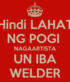Poster: Hindi LAHAT NG POGI  NAGAARTISTA UN IBA WELDER