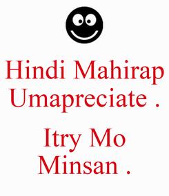 Poster: Hindi Mahirap Umapreciate .  Itry Mo Minsan .