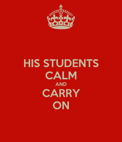 Poster: HIS STUDENTS CALM AND CARRY ON