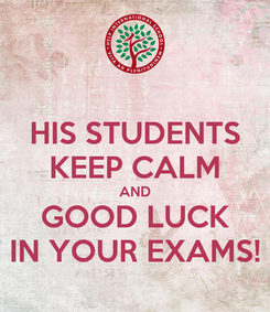 Poster: HIS STUDENTS KEEP CALM AND GOOD LUCK IN YOUR EXAMS!