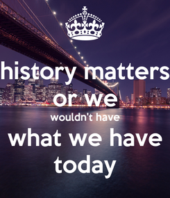 Poster: history matters or we wouldn't have what we have today
