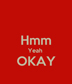 Poster:  Hmm Yeah  OKAY