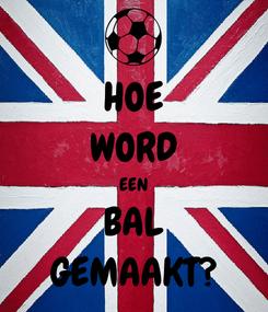 Poster: HOE WORD EEN BAL GEMAAKT?