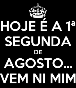 Poster: HOJE É A 1ª SEGUNDA DE AGOSTO... VEM NI MIM