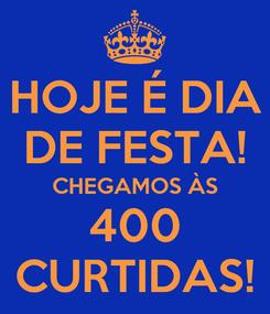 Poster: HOJE É DIA DE FESTA! CHEGAMOS ÀS 400 CURTIDAS!