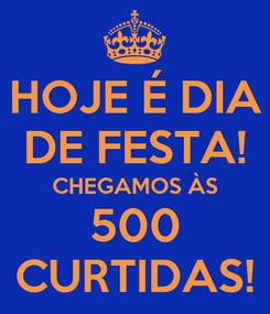 Poster: HOJE É DIA DE FESTA! CHEGAMOS ÀS 500 CURTIDAS!