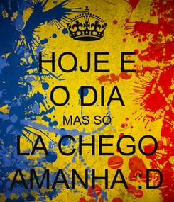 Poster: HOJE E O DIA MAS SÓ LA CHEGO AMANHA :D