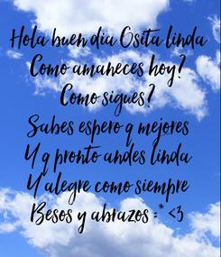 Poster: Hola buen dia Osita linda Como amaneces hoy? Como sigues? Sabes espero q mejores Y q pronto andes linda Y alegre como siempre Besos y abrazos :* <3