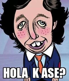 Poster:  HOLA  K ASE?