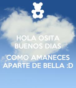 Poster: HOLA OSITA BUENOS DIAS  COMO AMANECES APARTE DE BELLA :D