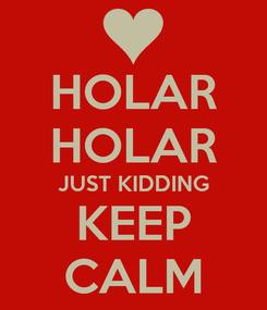 Poster: HOLAR HOLAR JUST KIDDING KEEP CALM