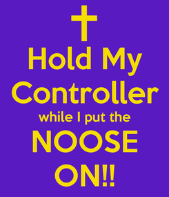 Poster: Hold My Controller while I put the NOOSE ON!!